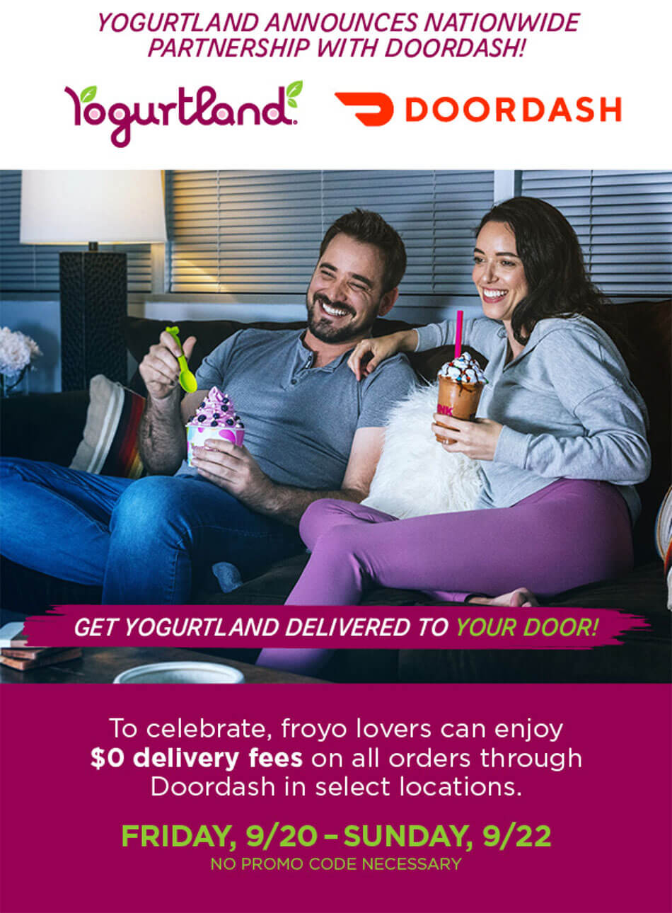 Yogurtland announces nationwide partnership with Doordash! Get Yogurtland delivered to your door! To celebrate, froyo lovers can enjoy $0 delivery fees on all orders through Doordash in select locations: Friday, September 20th - Sunday, September 22nd. No promo code necessary.