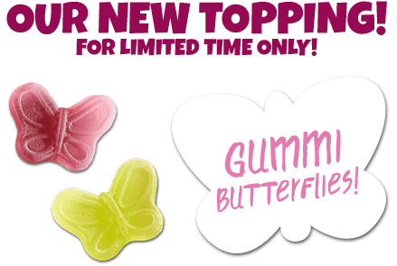 Our new topping! For limited time only: Gummi Butterflies!