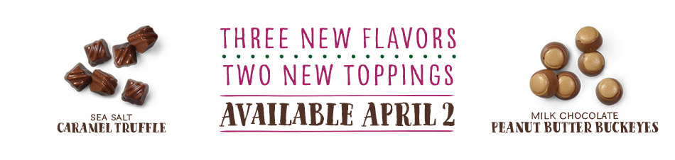 Three new flavors, two new toppings - available April 2: Sea Salt Caramel Truffle and Milk Chocolate Peanut Butter Buckeyes