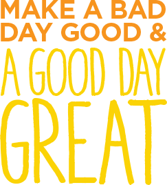 Make a bad day good and a good day great